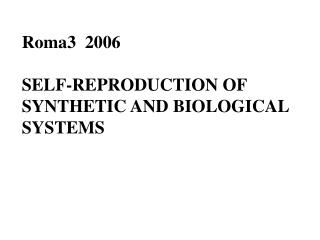 Roma3  2006 SELF-REPRODUCTION OF  SYNTHETIC AND BIOLOGICAL SYSTEMS
