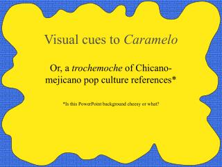 Visual cues to  Caramelo