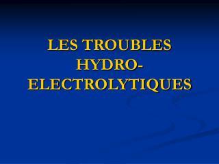 LES TROUBLES HYDRO-ELECTROLYTIQUES