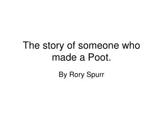 The story of someone who made a Poot.