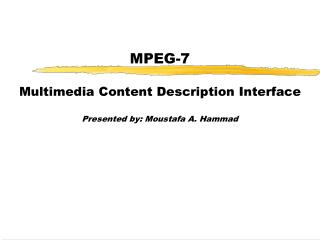 MPEG-7 Multimedia Content Description Interface Presented by: Moustafa A. Hammad