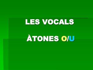 LES VOCALS ÀTONES O / U