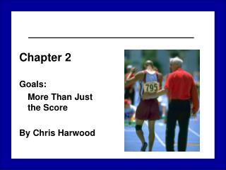 Chapter 2 Goals:  	More Than Just  the Score By Chris Harwood