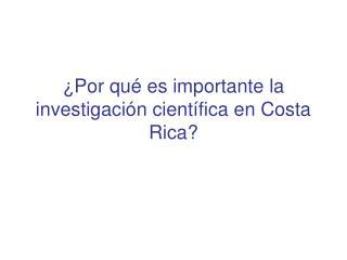 ¿Por qué es importante la investigación científica en Costa Rica?