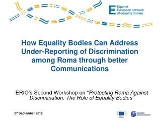 "ERIO's Second Workshop on "" Protecting Roma Against Discrimination: The Role of Equality Bodies"""