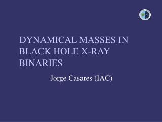 DYNAMICAL MASSES IN BLACK HOLE X-RAY BINARIES 			 Jorge Casares (IAC)