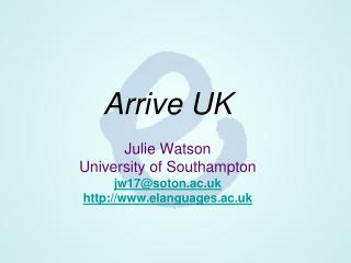 Arrive UK Julie Watson  University of Southampton jw17@soton.ac.uk elanguages.ac.uk