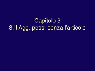 Capitolo 3 3.II Agg. poss. senza l'articolo