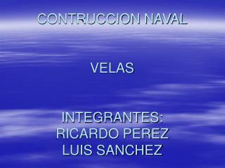 CONTRUCCION NAVAL VELAS INTEGRANTES:  RICARDO PEREZ LUIS SANCHEZ