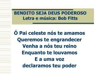 BENDITO SEJA DEUS PODEROSO Letra e música: Bob Fitts