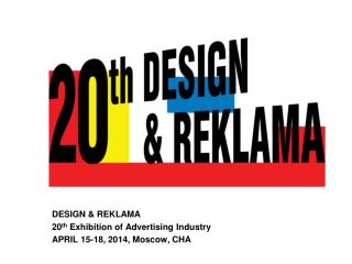 DESIGN & REKLAMA 20 th  Exhibition of Advertising Industry APRIL 15-18, 2014, Moscow, CHA