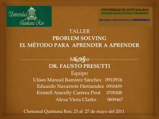 T ALLER PROBLEM SOLVING EL MÉTODO PARA  APRENDER A  APRENDER Maestro DR. FAUSTO PRESUTTI Equipo