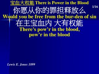 宝血大权能 There is Power in the Blood 你愿从你的罪担释放么 Would you be free from the bur-den of sin 在主宝血内 大有权能