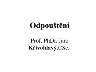 Odpou�t?n� Prof. PhDr .  Jaro  K?ivohlav� , CSc.