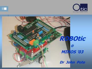 ROBOtic @ MINOS '03 Dr  John  Pote