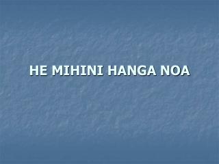 HE MIHINI HANGA NOA
