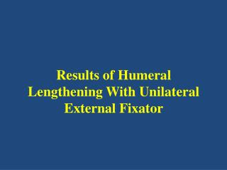 Results of Humeral Lengthening  W ith  U nilateral  E xternal  F ixator