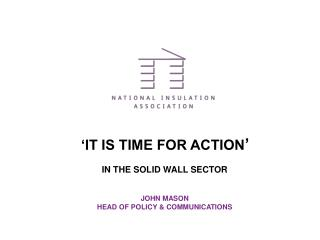 IT IS TIME FOR ACTION    IN THE SOLID WALL SECTOR   JOHN MASON HEAD OF POLICY  COMMUNICATIONS
