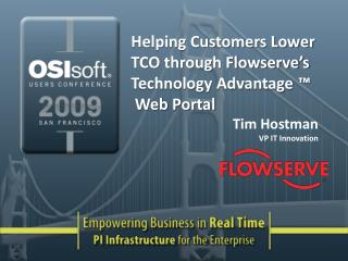 Helping Customers Lower TCO through Flowserve s Technology Advantage    Web Portal Tim Hostman VP IT Innovation