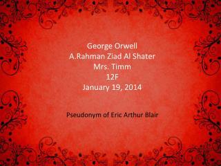 George Orwell A.Rahman Ziad Al Shater Mrs. Timm 12F January 19, 2014