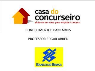 CONHECIMENTOS BANCÁRIOS PROFESSOR EDGAR ABREU