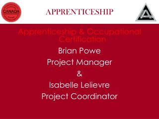 Apprenticeship & Occupational Certification Brian Powe Project Manager &  Isabelle Lelievre