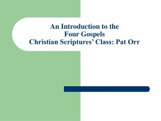 An Introduction to the  Four Gospels Christian Scriptures' Class: Pat Orr