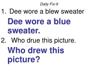 Daily Fix-It  Dee wore a blew sweater 	Dee wore a blue sweater.   Who drue this picture.
