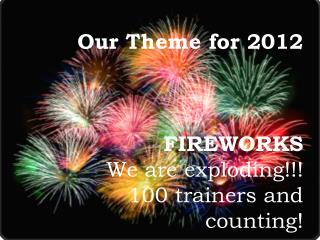 Our Theme for 2012  FIREWORKS  We are exploding!!! 100 trainers and counting!