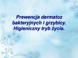 Prewencja dermatoz bakteryjnych i grzybicy. Higieniczny tryb życia.