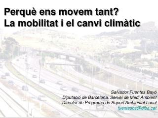 Perquè ens movem tant?  La mobilitat i el canvi climàtic Salvador Fuentes Bayó
