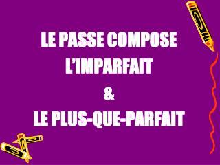 LE PASSE COMPOSE L'IMPARFAIT & LE PLUS-QUE-PARFAIT