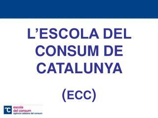L'ESCOLA DEL CONSUM DE CATALUNYA  ( ECC )