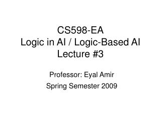 CS598-EA Logic in AI / Logic-Based AI Lecture #3