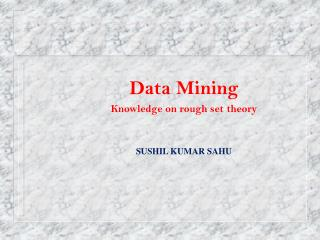 Data Mining Knowledge on rough set theory SUSHIL KUMAR SAHU