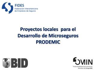 Proyectos locales  para el Desarrollo de  Microseguros PRODEMIC