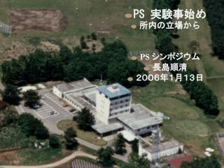 PS  実験事始め 所内の立場から PS  シンポジウム 長島順清 2006年1月13日