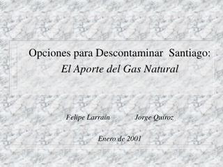 Opciones para Descontaminar  Santiago: El Aporte del Gas Natural Felipe Larraín  Jorge Quiroz
