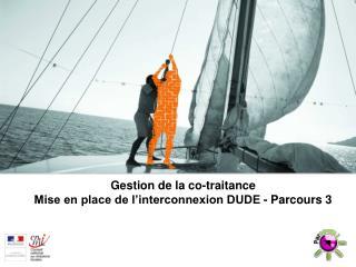 Gestion de la co-traitance Mise en place de l'interconnexion DUDE - Parcours 3