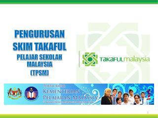 PENGURUSAN SKIM TAKAFUL   PELAJAR SEKOLAH  MALAYSIA (TPSM)