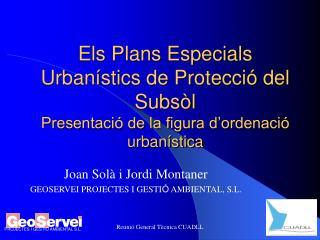Joan Solà i Jordi Montaner GEOSERVEI PROJECTES I GESTI Ó  AMBIENTAL, S.L.
