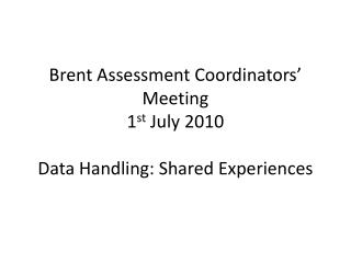 Brent Assessment Coordinators' Meeting  1 st  July 2010 Data Handling: Shared Experiences