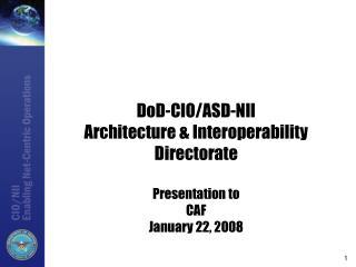 DoD-CIO/ASD-NII Architecture & Interoperability Directorate Presentation to  CAF January 22, 2008