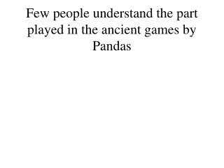 Few people understand the part played in the ancient games by Pandas