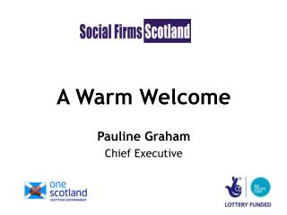 A Warm Welcome Pauline Graham Chief Executive