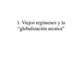 """1. Viejos regímenes y la """"globalización arcaica"""""""