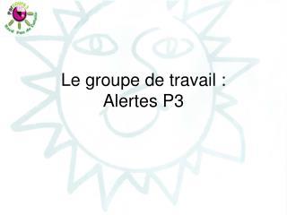 Le groupe de travail : Alertes P3