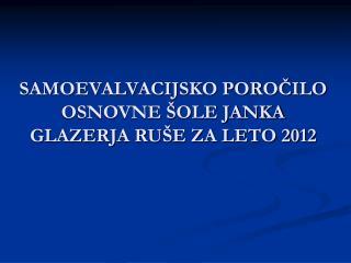 SAMOEVALVACIJSKO POROČILO OSNOVNE ŠOLE JANKA GLAZERJA RUŠE ZA LETO 2012