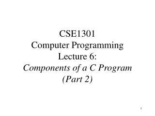 CSE1301 Computer Programming Lecture 6: Components of a C Program Part 2