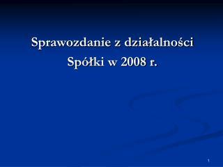 Sprawozdanie z dzia ? alno?ci Sp� ? ki w 2008 r.